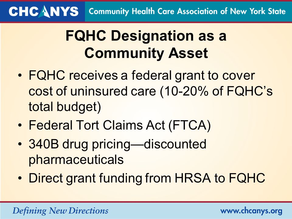 FQHC Designation as a Community Asset FQHC receives a federal grant to cover cost of uninsured care (10-20% of FQHC's total budget) Federal Tort Claims Act (FTCA) 340B drug pricing—discounted pharmaceuticals Direct grant funding from HRSA to FQHC
