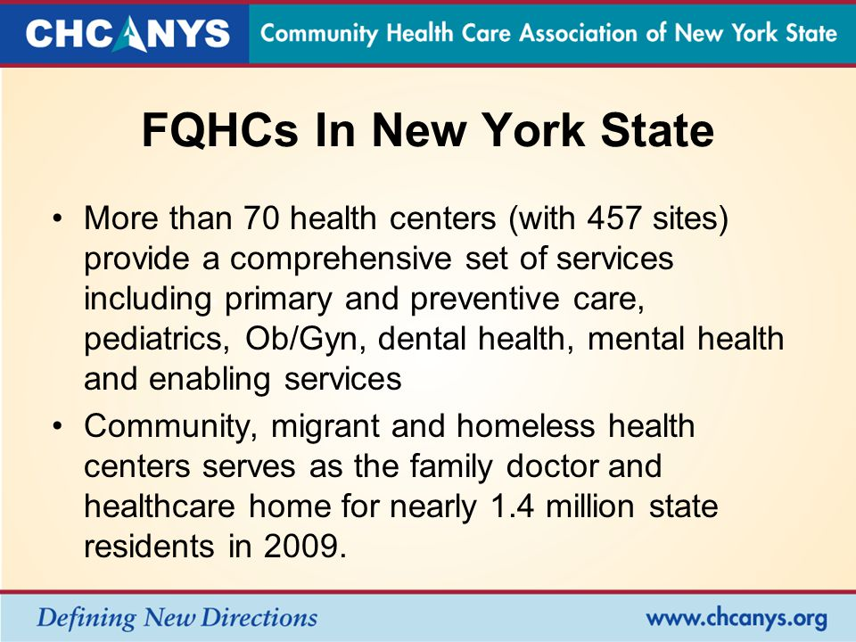 FQHCs In New York State More than 70 health centers (with 457 sites) provide a comprehensive set of services including primary and preventive care, pediatrics, Ob/Gyn, dental health, mental health and enabling services Community, migrant and homeless health centers serves as the family doctor and healthcare home for nearly 1.4 million state residents in 2009.