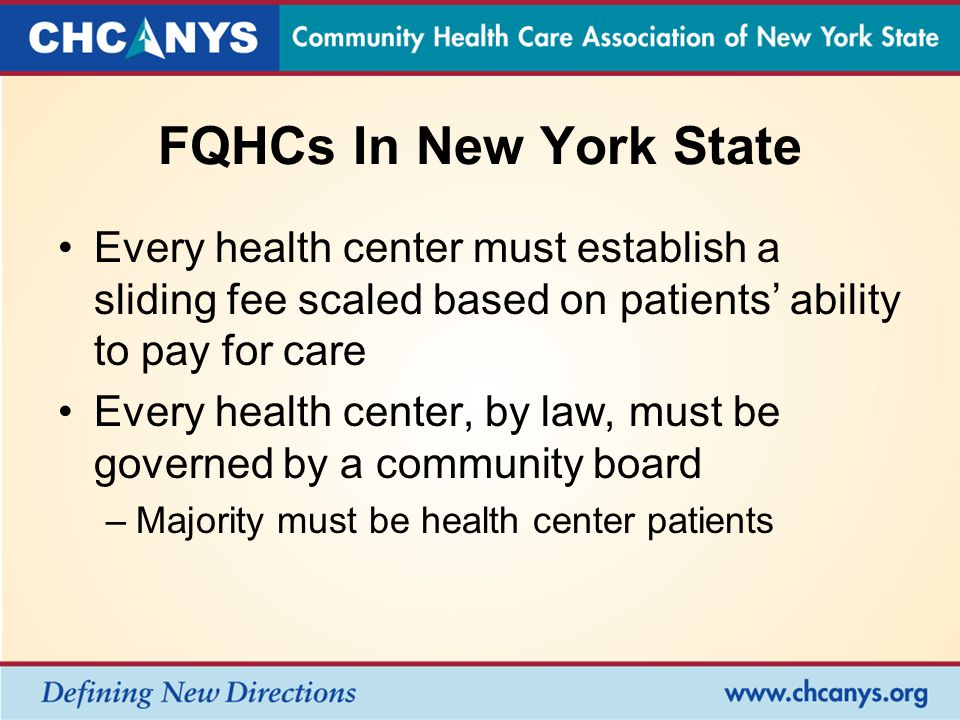 FQHCs In New York State Every health center must establish a sliding fee scaled based on patients' ability to pay for care Every health center, by law, must be governed by a community board –Majority must be health center patients