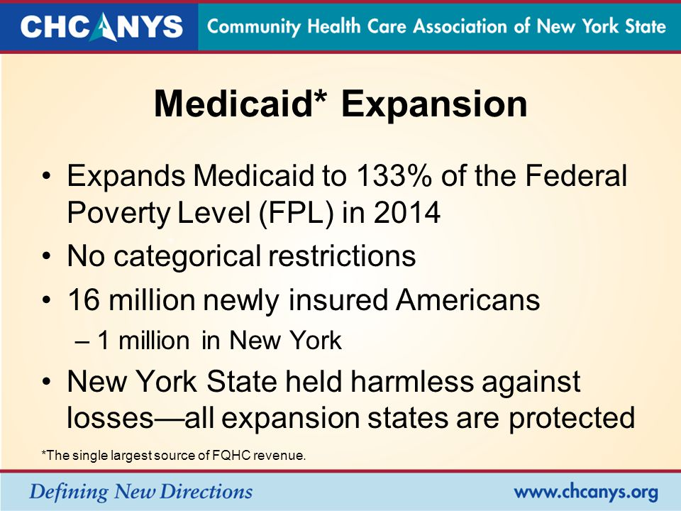 Medicaid* Expansion Expands Medicaid to 133% of the Federal Poverty Level (FPL) in 2014 No categorical restrictions 16 million newly insured Americans –1 million in New York New York State held harmless against losses—all expansion states are protected *The single largest source of FQHC revenue.