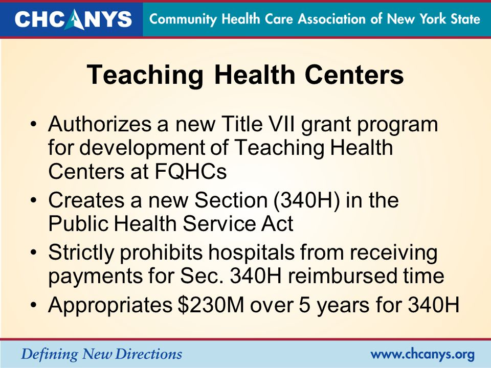Teaching Health Centers Authorizes a new Title VII grant program for development of Teaching Health Centers at FQHCs Creates a new Section (340H) in the Public Health Service Act Strictly prohibits hospitals from receiving payments for Sec.