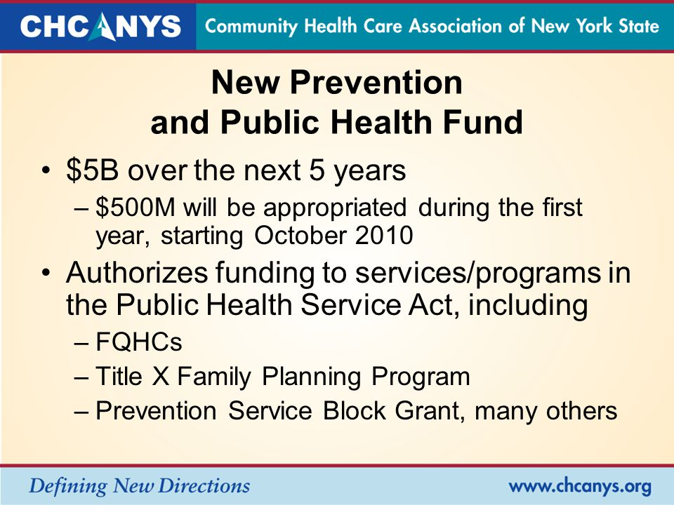 New Prevention and Public Health Fund $5B over the next 5 years –$500M will be appropriated during the first year, starting October 2010 Authorizes funding to services/programs in the Public Health Service Act, including –FQHCs –Title X Family Planning Program –Prevention Service Block Grant, many others