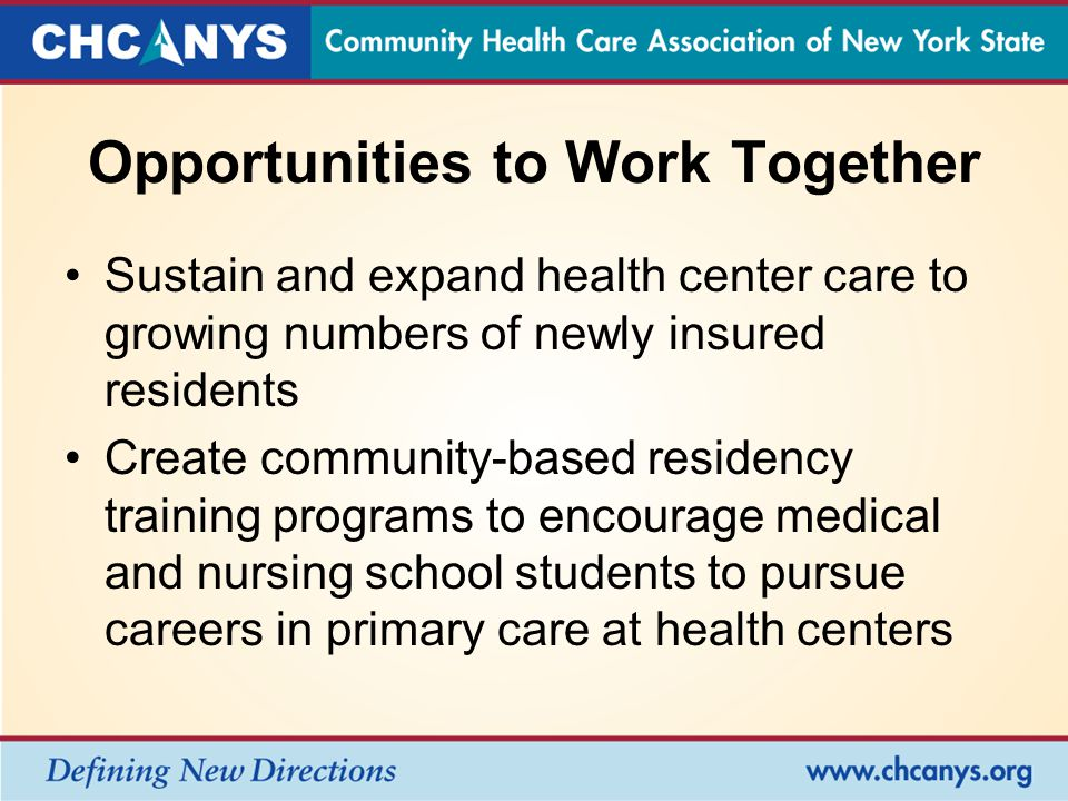 Opportunities to Work Together Sustain and expand health center care to growing numbers of newly insured residents Create community-based residency training programs to encourage medical and nursing school students to pursue careers in primary care at health centers