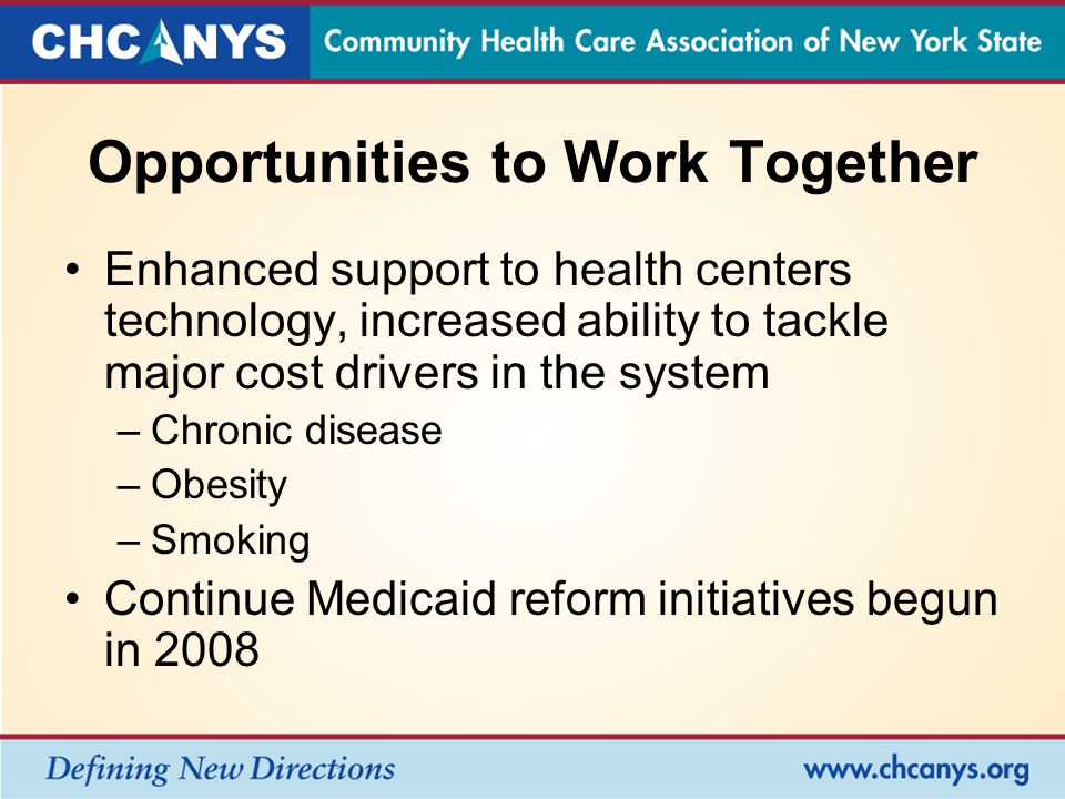 Opportunities to Work Together Enhanced support to health centers technology, increased ability to tackle major cost drivers in the system –Chronic disease –Obesity –Smoking Continue Medicaid reform initiatives begun in 2008