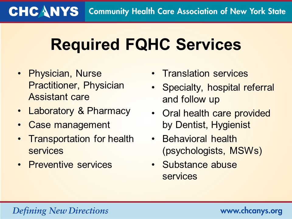 Required FQHC Services Physician, Nurse Practitioner, Physician Assistant care Laboratory & Pharmacy Case management Transportation for health services Preventive services Translation services Specialty, hospital referral and follow up Oral health care provided by Dentist, Hygienist Behavioral health (psychologists, MSWs) Substance abuse services