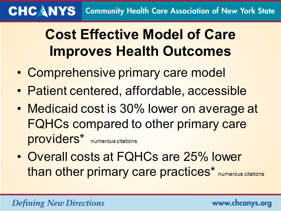 Cost Effective Model of Care Improves Health Outcomes Comprehensive primary care model Patient centered, affordable, accessible Medicaid cost is 30% lower on average at FQHCs compared to other primary care providers* numerous citations Overall costs at FQHCs are 25% lower than other primary care practices* numerous citations