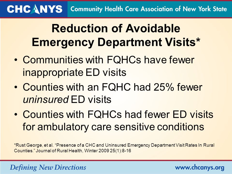 Reduction of Avoidable Emergency Department Visits* Communities with FQHCs have fewer inappropriate ED visits Counties with an FQHC had 25% fewer uninsured ED visits Counties with FQHCs had fewer ED visits for ambulatory care sensitive conditions *Rust George, et al.