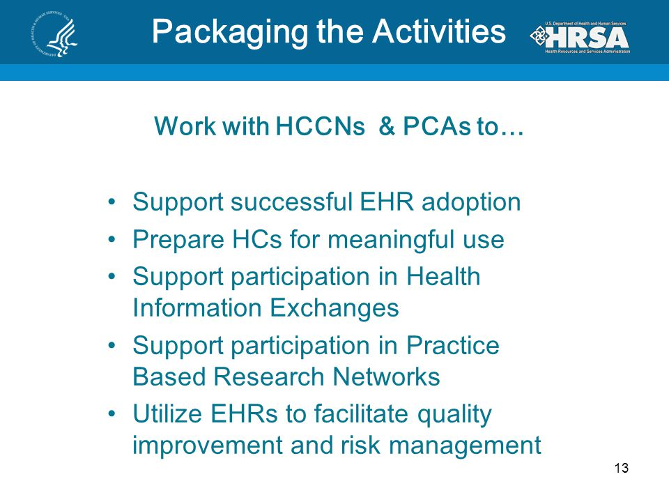Work with HCCNs & PCAs to… Support successful EHR adoption Prepare HCs for meaningful use Support participation in Health Information Exchanges Support participation in Practice Based Research Networks Utilize EHRs to facilitate quality improvement and risk management 13 Packaging the Activities
