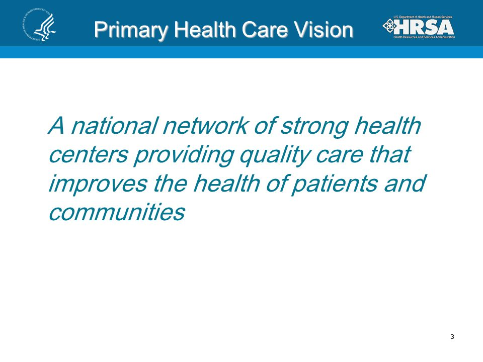 33 Primary Health Care Vision A national network of strong health centers providing quality care that improves the health of patients and communities