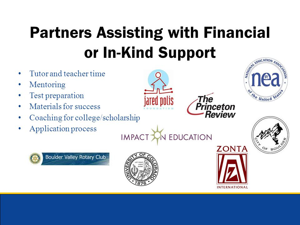 Partners Assisting with Financial or In-Kind Support Tutor and teacher time Mentoring Test preparation Materials for success Coaching for college/scho