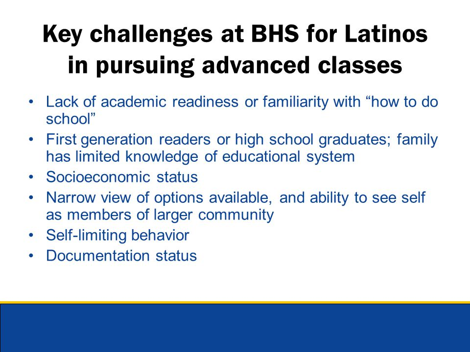 "Key challenges at BHS for Latinos in pursuing advanced classes Lack of academic readiness or familiarity with ""how to do school"" First generation read"
