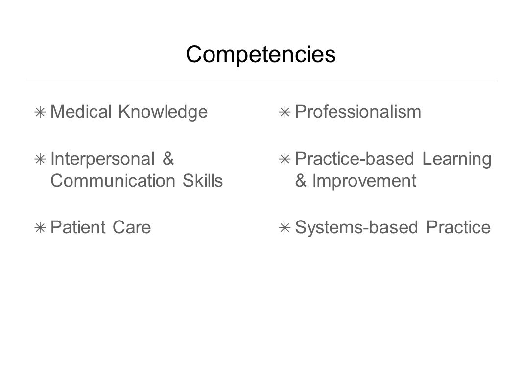 Competencies ✴ Medical Knowledge ✴ Interpersonal & Communication Skills ✴ Patient Care ✴ Professionalism ✴ Practice-based Learning & Improvement ✴ Systems-based Practice