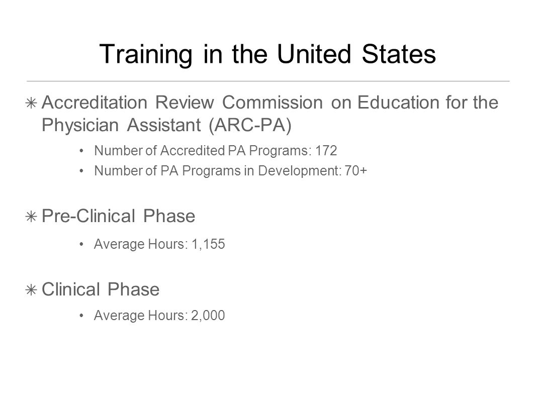 Training in the United States ✴ Accreditation Review Commission on Education for the Physician Assistant (ARC-PA) Number of Accredited PA Programs: 172 Number of PA Programs in Development: 70+ ✴ Pre-Clinical Phase Average Hours: 1,155 ✴ Clinical Phase Average Hours: 2,000