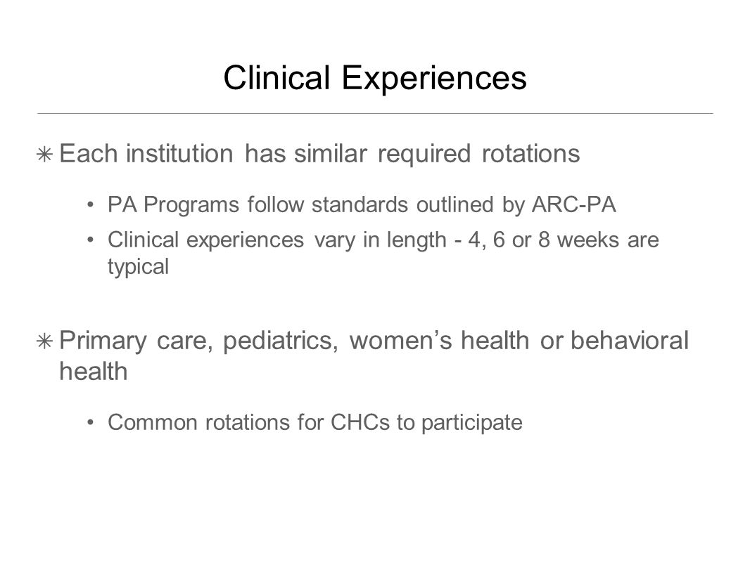 Clinical Experiences ✴ Each institution has similar required rotations PA Programs follow standards outlined by ARC-PA Clinical experiences vary in length - 4, 6 or 8 weeks are typical ✴ Primary care, pediatrics, women's health or behavioral health Common rotations for CHCs to participate