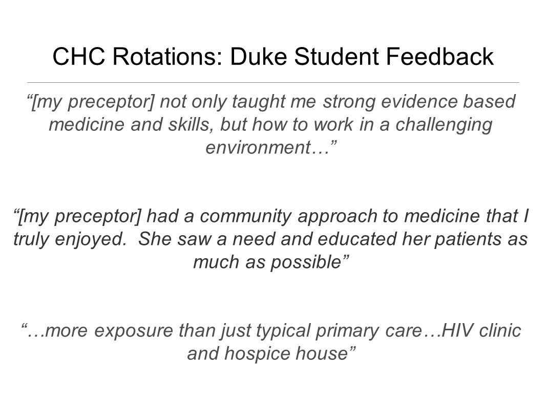 CHC Rotations: Duke Student Feedback [my preceptor] not only taught me strong evidence based medicine and skills, but how to work in a challenging environment… [my preceptor] had a community approach to medicine that I truly enjoyed.