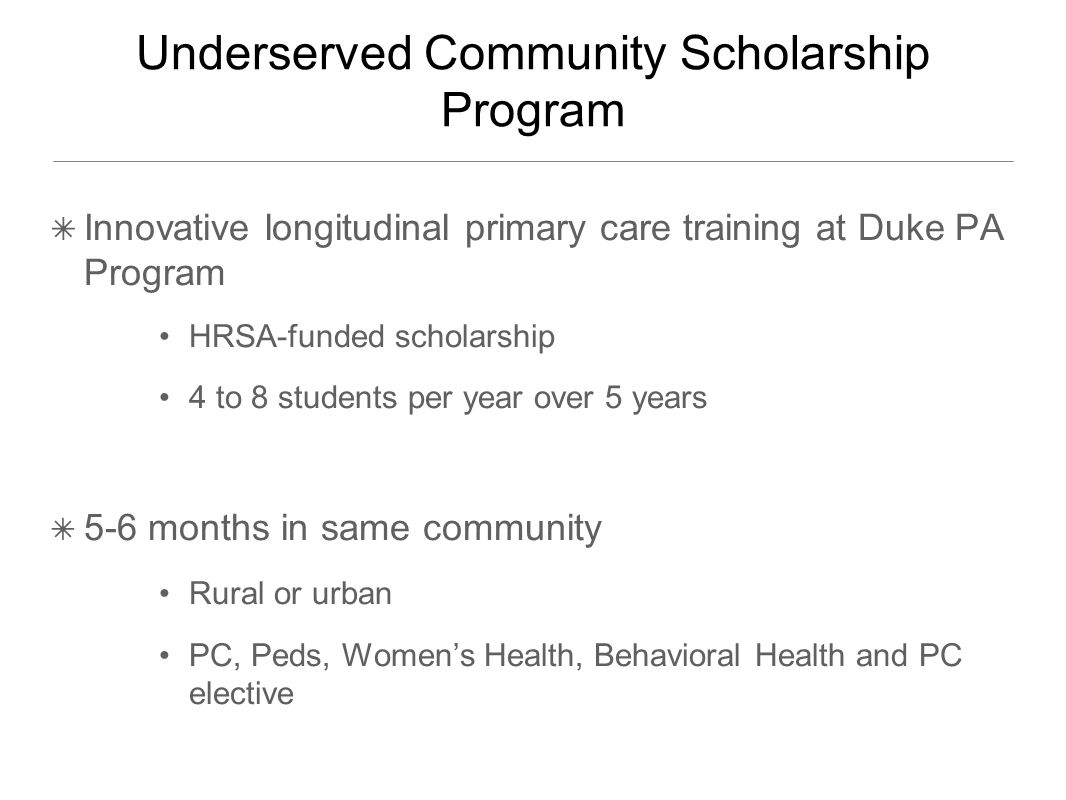 Underserved Community Scholarship Program ✴ Innovative longitudinal primary care training at Duke PA Program HRSA-funded scholarship 4 to 8 students per year over 5 years ✴ 5-6 months in same community Rural or urban PC, Peds, Women's Health, Behavioral Health and PC elective