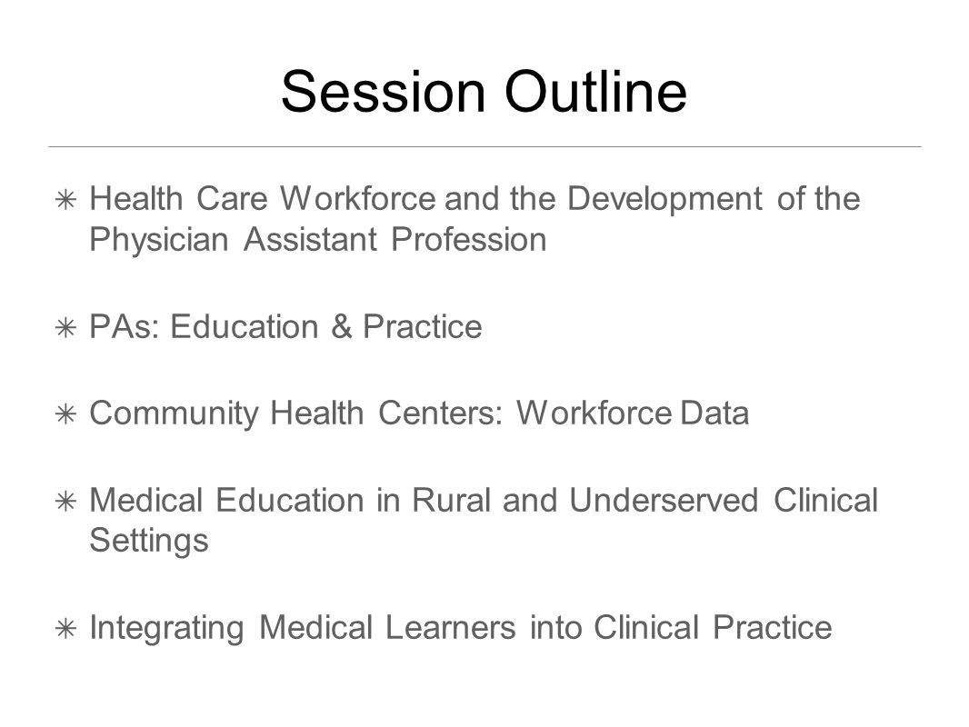 Session Outline ✴ Health Care Workforce and the Development of the Physician Assistant Profession ✴ PAs: Education & Practice ✴ Community Health Centers: Workforce Data ✴ Medical Education in Rural and Underserved Clinical Settings ✴ Integrating Medical Learners into Clinical Practice