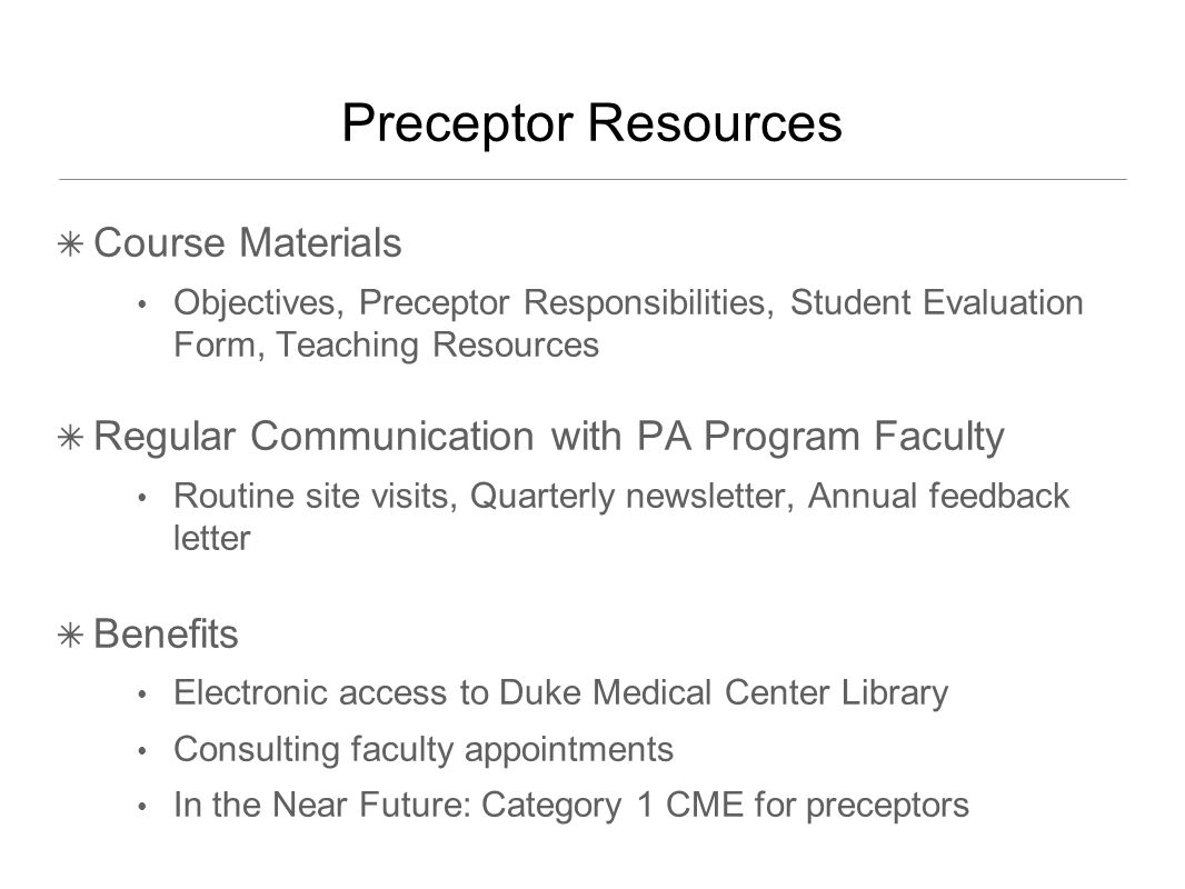 Preceptor Resources ✴ Course Materials Objectives, Preceptor Responsibilities, Student Evaluation Form, Teaching Resources ✴ Regular Communication with PA Program Faculty Routine site visits, Quarterly newsletter, Annual feedback letter ✴ Benefits Electronic access to Duke Medical Center Library Consulting faculty appointments In the Near Future: Category 1 CME for preceptors