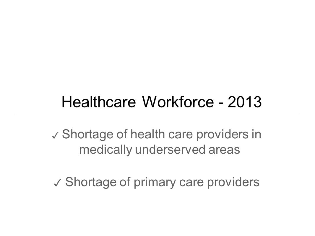 Healthcare Workforce - 2013 ✓ Shortage of health care providers in medically underserved areas ✓ Shortage of primary care providers