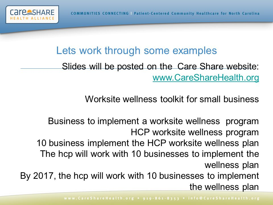 Lets work through some examples Slides will be posted on the Care Share website: www.CareShareHealth.org www.CareShareHealth.org Worksite wellness toolkit for small business Business to implement a worksite wellness program HCP worksite wellness program 10 business implement the HCP worksite wellness plan The hcp will work with 10 businesses to implement the wellness plan By 2017, the hcp will work with 10 businesses to implement the wellness plan