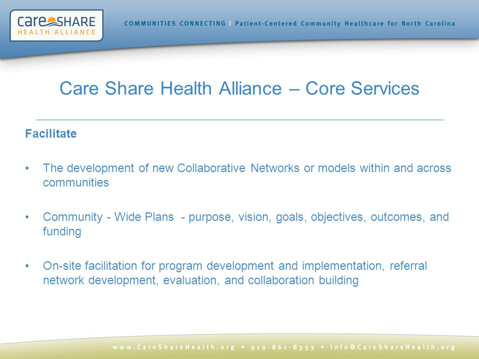 Care Share Health Alliance – Core Services Facilitate The development of new Collaborative Networks or models within and across communities Community - Wide Plans - purpose, vision, goals, objectives, outcomes, and funding On-site facilitation for program development and implementation, referral network development, evaluation, and collaboration building
