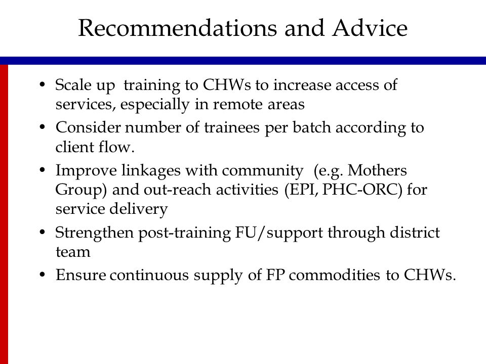 Recommendations and Advice Scale up training to CHWs to increase access of services, especially in remote areas Consider number of trainees per batch according to client flow.