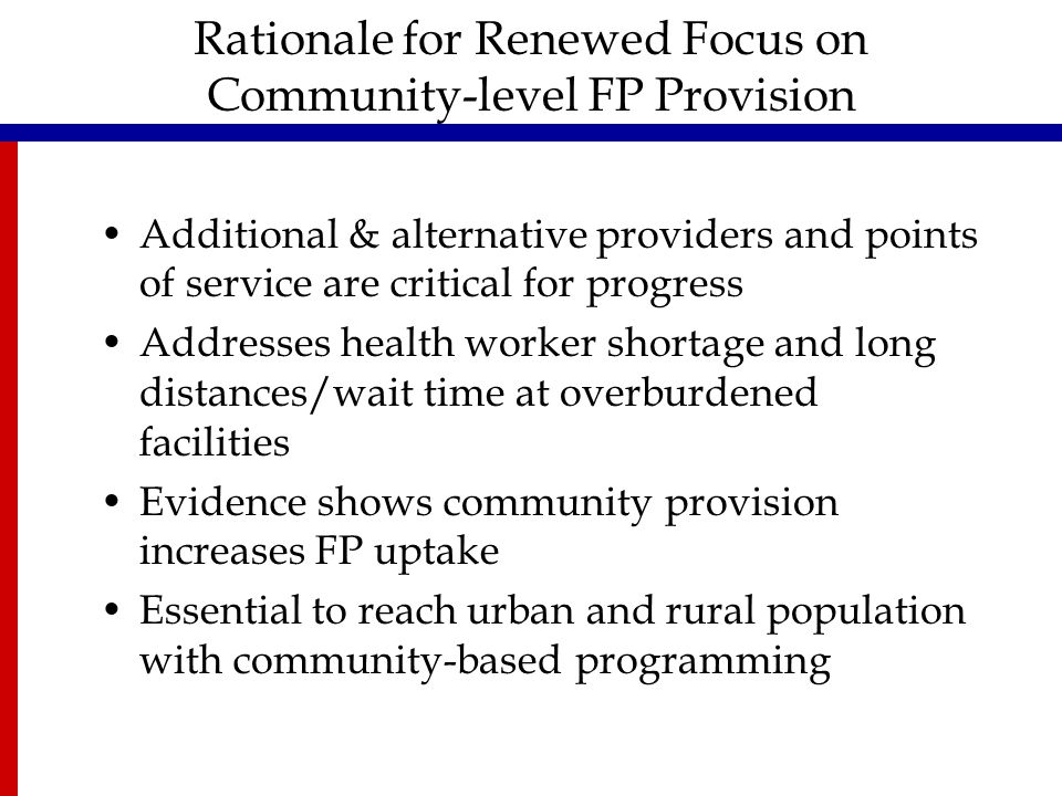 Rationale for Renewed Focus on Community-level FP Provision Additional & alternative providers and points of service are critical for progress Addresses health worker shortage and long distances/wait time at overburdened facilities Evidence shows community provision increases FP uptake Essential to reach urban and rural population with community-based programming