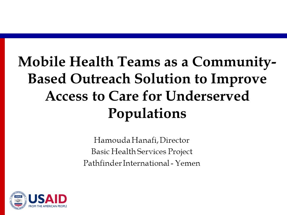 Mobile Health Teams as a Community- Based Outreach Solution to Improve Access to Care for Underserved Populations Hamouda Hanafi, Director Basic Health Services Project Pathfinder International - Yemen