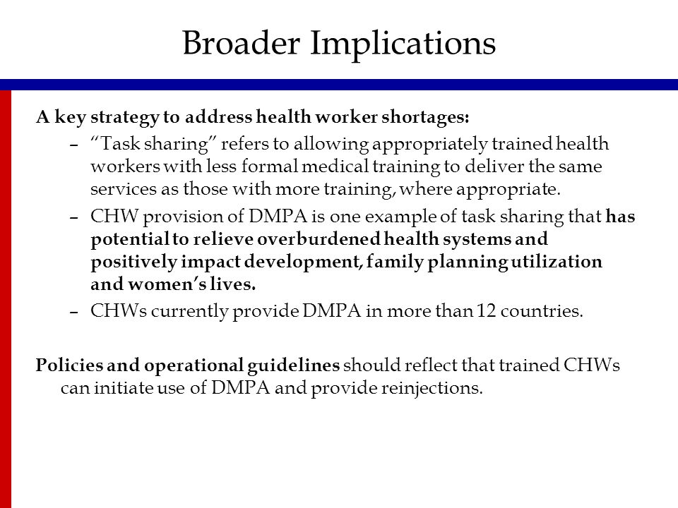 Broader Implications A key strategy to address health worker shortages: – Task sharing refers to allowing appropriately trained health workers with less formal medical training to deliver the same services as those with more training, where appropriate.