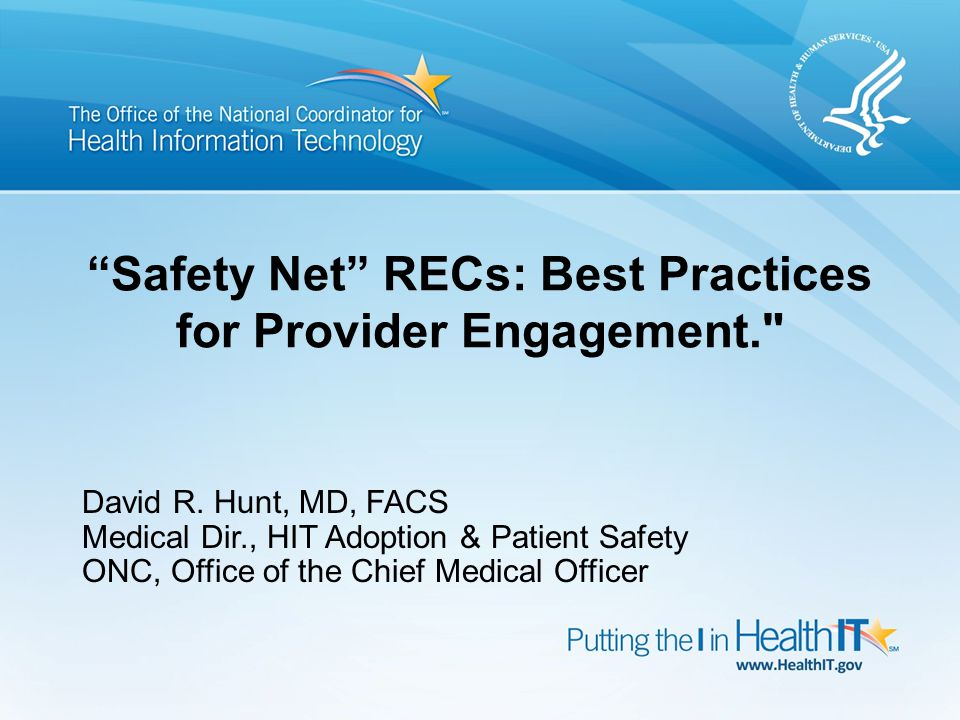 "David R. Hunt, MD, FACS Medical Dir., HIT Adoption & Patient Safety ONC, Office of the Chief Medical Officer ""Safety Net"" RECs: Best Practices for Pro"