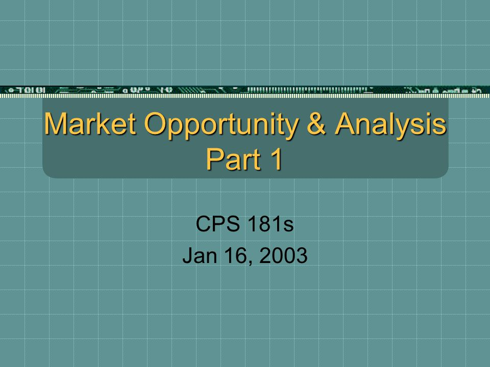 Market Opportunity & Analysis Part 1 CPS 181s Jan 16, 2003