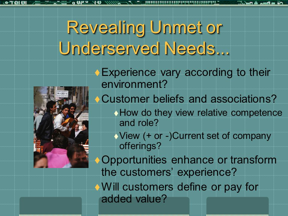 Revealing Unmet or Underserved Needs...  Experience vary according to their environment?  Customer beliefs and associations?  How do they view rela