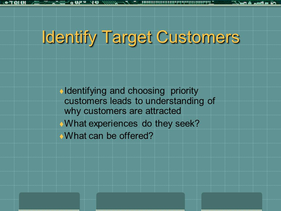 Identify Target Customers  Identifying and choosing priority customers leads to understanding of why customers are attracted  What experiences do they seek.