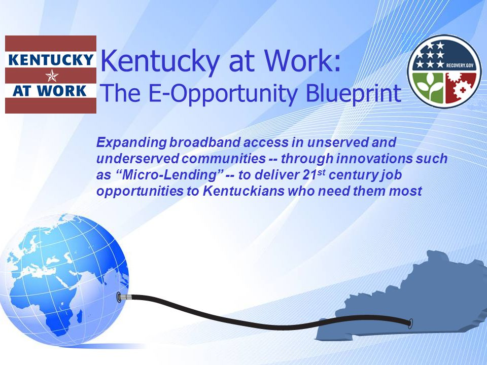 Kentucky at Work: The E-Opportunity Blueprint Expanding broadband access in unserved and underserved communities -- through innovations such as Micro-Lending -- to deliver 21 st century job opportunities to Kentuckians who need them most