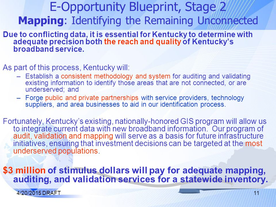 4/20/2015 DRAFT11 E-Opportunity Blueprint, Stage 2 Mapping: Identifying the Remaining Unconnected Due to conflicting data, it is essential for Kentucky to determine with adequate precision both the reach and quality of Kentucky's broadband service.