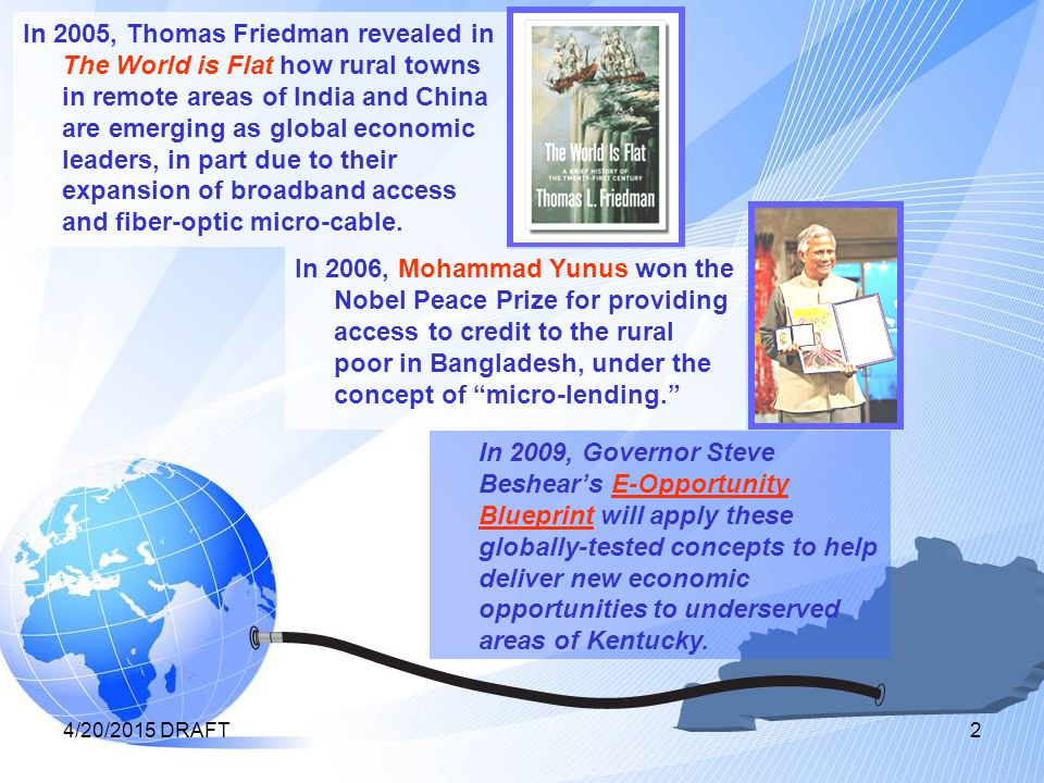 4/20/2015 DRAFT2 In 2005, Thomas Friedman revealed in The World is Flat how rural towns in remote areas of India and China are emerging as global economic leaders, in part due to their expansion of broadband access and fiber-optic micro-cable.