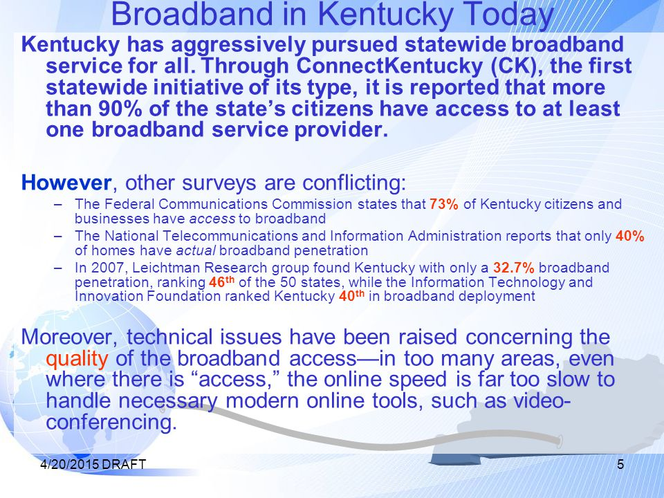 4/20/2015 DRAFT6 The Unserved and the Underserved Even using the more expansive ConnectKentucky numbers, it is clear that there are many rural areas that are unserved, with no broadband access (grey in the map below), and even more areas that are underserved, with only one source of broadband (light blue and dark pink in the map), or with inadequate, low-speed service (no indication on the map).