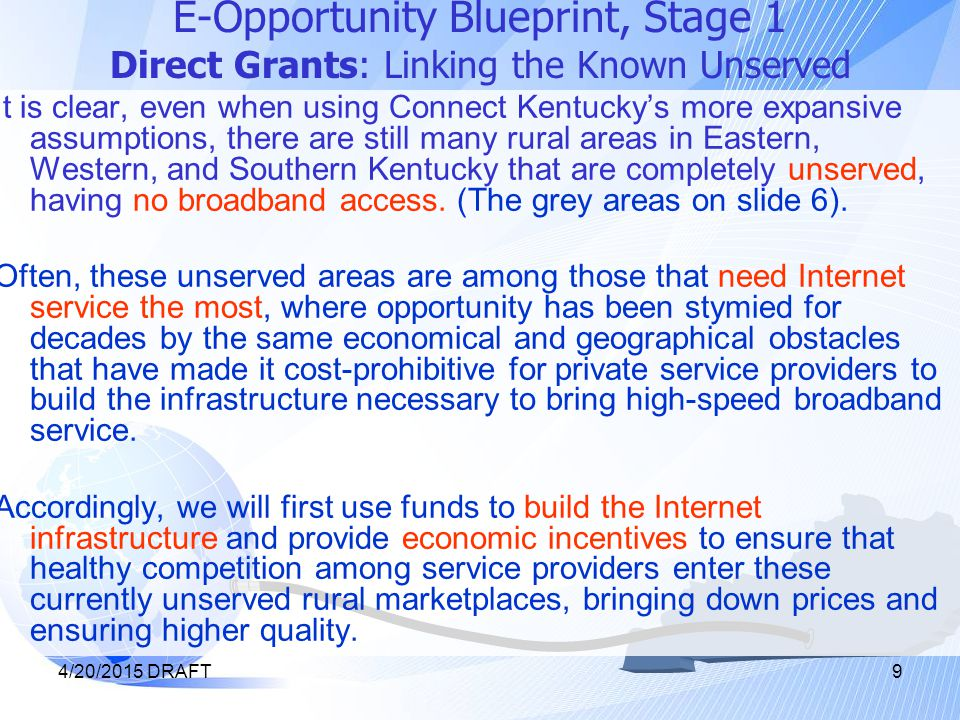4/20/2015 DRAFT9 E-Opportunity Blueprint, Stage 1 Direct Grants: Linking the Known Unserved It is clear, even when using Connect Kentucky's more expansive assumptions, there are still many rural areas in Eastern, Western, and Southern Kentucky that are completely unserved, having no broadband access.