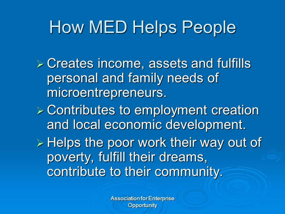 Association for Enterprise Opportunity How MED Helps People  Creates income, assets and fulfills personal and family needs of microentrepreneurs.  C