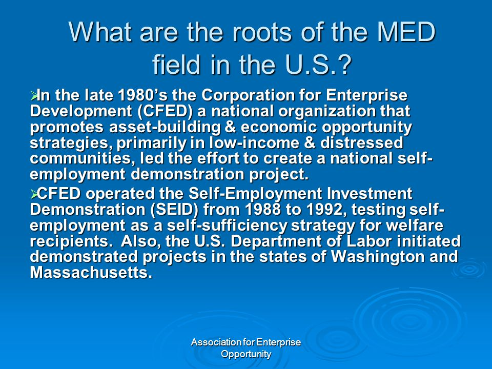 Association for Enterprise Opportunity What are the roots of the MED field in the U.S.?  In the late 1980's the Corporation for Enterprise Developmen
