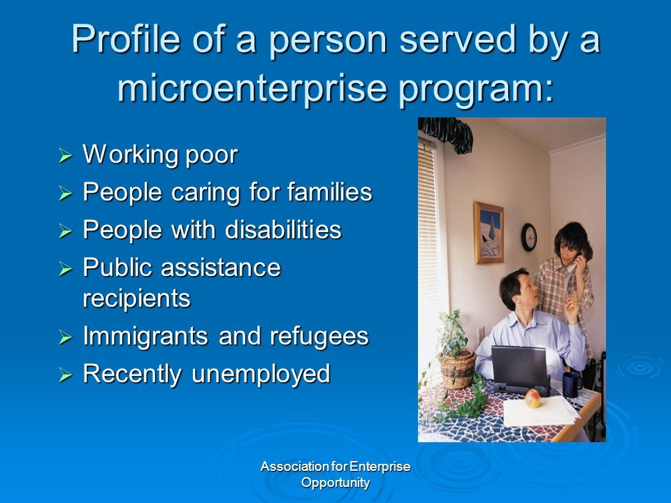 Association for Enterprise Opportunity Profile of a person served by a microenterprise program:  Working poor  People caring for families  People with disabilities  Public assistance recipients  Immigrants and refugees  Recently unemployed