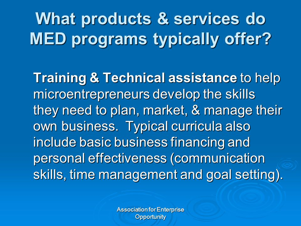 Association for Enterprise Opportunity What products & services do MED programs typically offer? Training & Technical assistance to help microentrepre