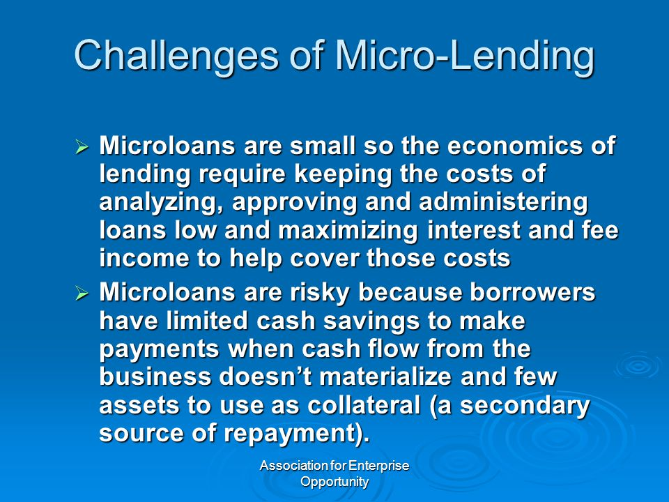 Association for Enterprise Opportunity Challenges of Micro-Lending  Microloans are small so the economics of lending require keeping the costs of analyzing, approving and administering loans low and maximizing interest and fee income to help cover those costs  Microloans are risky because borrowers have limited cash savings to make payments when cash flow from the business doesn't materialize and few assets to use as collateral (a secondary source of repayment).