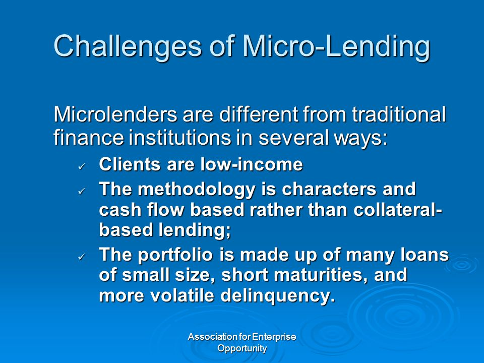 Association for Enterprise Opportunity Challenges of Micro-Lending Microlenders are different from traditional finance institutions in several ways: C
