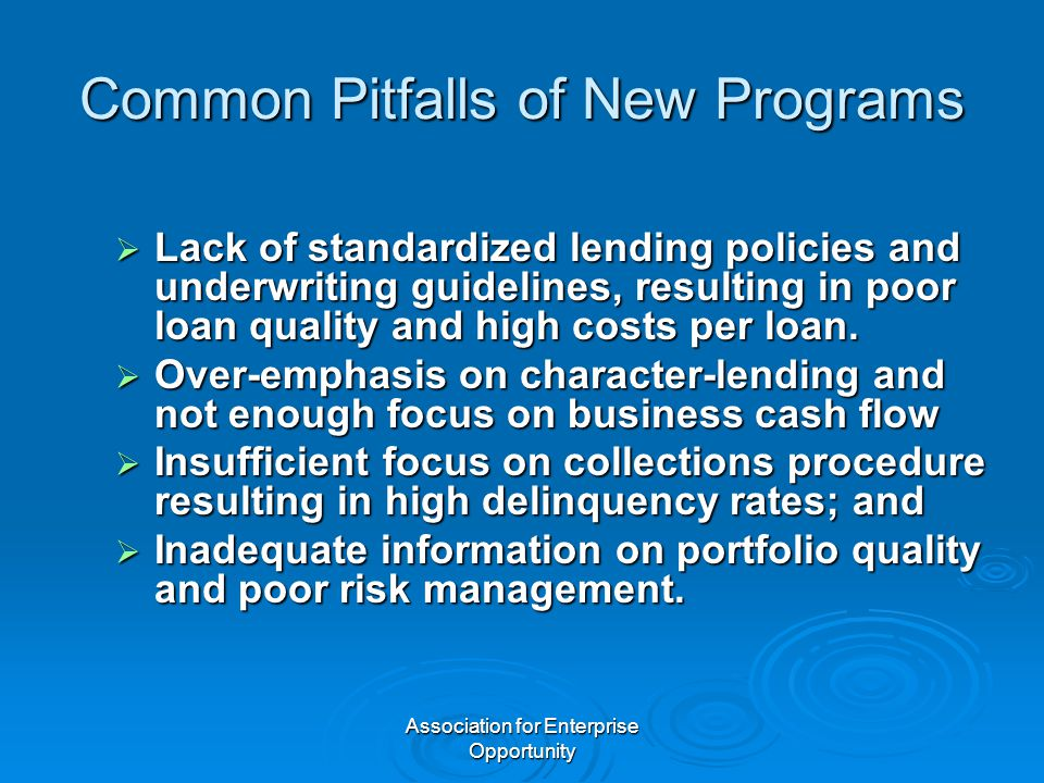 Association for Enterprise Opportunity Common Pitfalls of New Programs  Lack of standardized lending policies and underwriting guidelines, resulting in poor loan quality and high costs per loan.