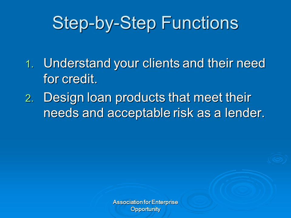 Association for Enterprise Opportunity Step-by-Step Functions 1. Understand your clients and their need for credit. 2. Design loan products that meet