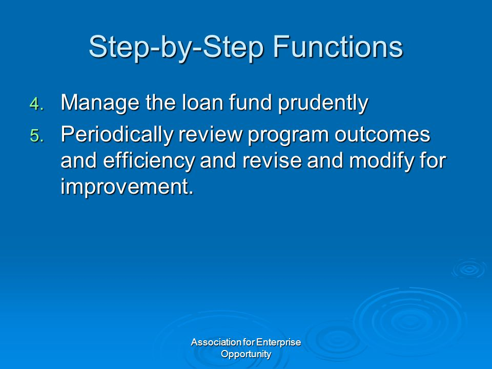Association for Enterprise Opportunity Step-by-Step Functions 4. Manage the loan fund prudently 5. Periodically review program outcomes and efficiency
