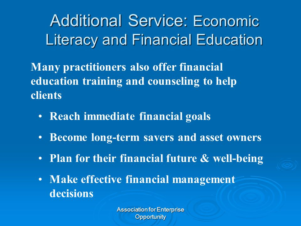 Association for Enterprise Opportunity Additional Service: Economic Literacy and Financial Education Many practitioners also offer financial education