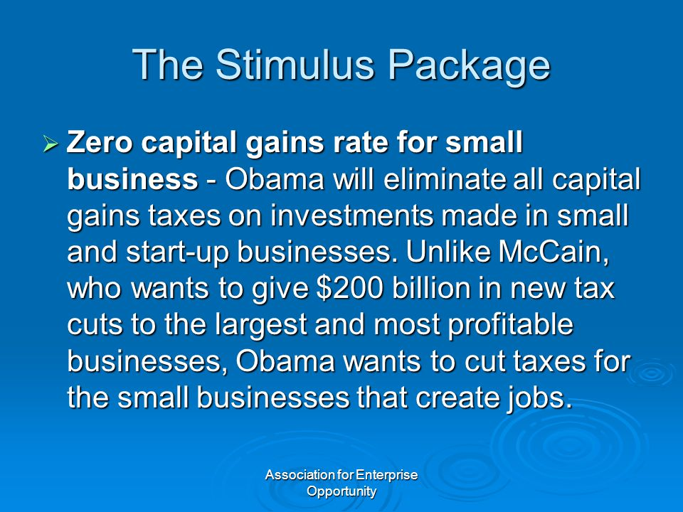 Association for Enterprise Opportunity The Stimulus Package  Zero capital gains rate for small business - Obama will eliminate all capital gains taxe