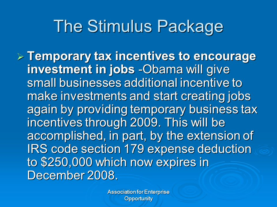 Association for Enterprise Opportunity The Stimulus Package  Temporary tax incentives to encourage investment in jobs -Obama will give small businesses additional incentive to make investments and start creating jobs again by providing temporary business tax incentives through 2009.